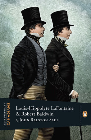 Extraordinary Canadians: Louis Hippolyte Lafontaine and Robert Baldwin by John Ralston Saul