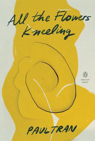 All the Flowers Kneeling by Paul Tran