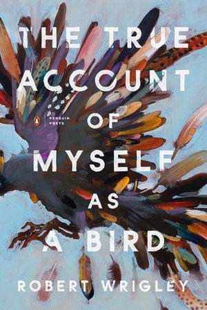 The True Account of Myself as a Bird by Robert Wrigley
