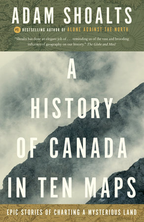 A History of Canada in Ten Maps by Adam Shoalts
