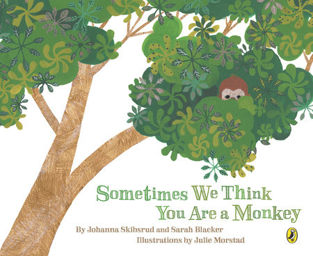 Sometimes We Think You Are a Monkey by Johanna Skibsrud, Sarah Blacker and Julie Morstad