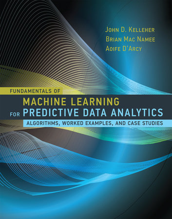 Fundamentals of Machine Learning for Predictive Data Analytics by John D. Kelleher, Brian Mac Namee and Aoife D'Arcy