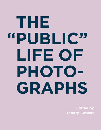 The Public Life of Photographs by edited by Thierry Gervais