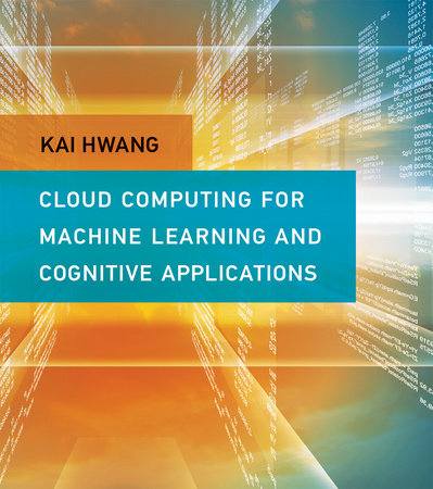 Cloud Computing for Machine Learning and Cognitive Applications by Kai Hwang