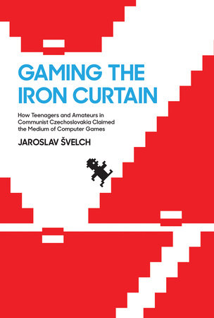 Gaming the Iron Curtain by Jaroslav Svelch