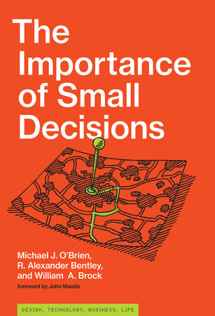 The Importance of Small Decisions by Michael J. O'Brien, R. Alexander Bentley, and William A. Brock; foreword by John Maeda