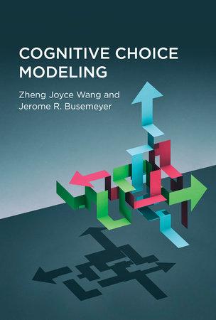 Cognitive Choice Modeling by Zheng Joyce Wang and Jerome R. Busemeyer