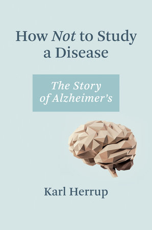 How Not to Study a Disease by Karl Herrup