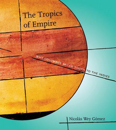 The Tropics of Empire by Nicolas Wey Gomez