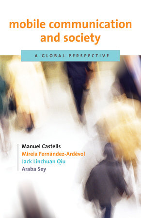 Mobile Communication and Society by Manuel Castells, Mireia Fernandez-Ardevol, Jack Linchuan Qiu and Araba Sey
