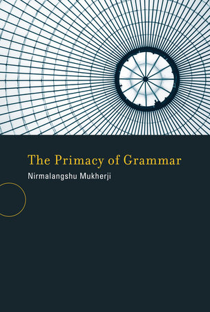 The Primacy of Grammar by Nirmalangshu Mukherji