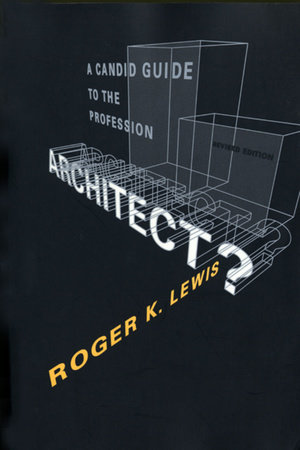 Architect? A Candid Guide to the Profession, revised and expanded edition by Roger K. Lewis