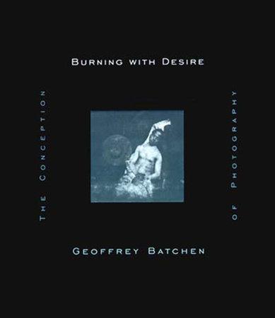 Burning with Desire by Geoffrey Batchen