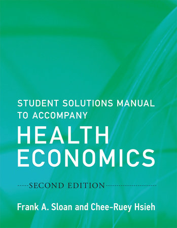 Student Solutions Manual to Accompany Health Economics, second edition by Frank A. Sloan and Chee-Ruey Hsieh