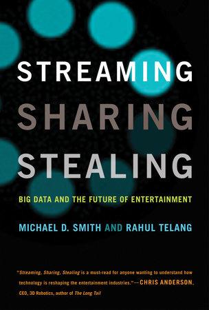 Streaming, Sharing, Stealing by Michael D. Smith and Rahul Telang