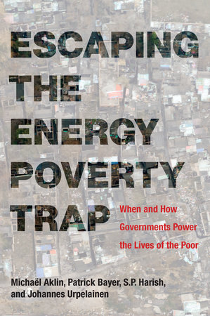 Escaping the Energy Poverty Trap by Michael Aklin, Patrick Bayer, S.P. Harish and Johannes Urpelainen