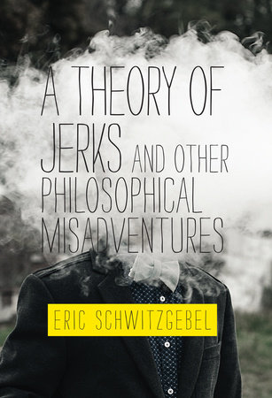 A Theory of Jerks and OtherPhilosophical Misadventures by Eric Schwitzgebel