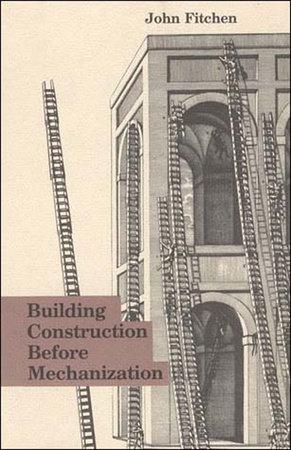 Building Construction Before Mechanization by John Fitchen