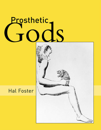 Prosthetic Gods by Hal Foster