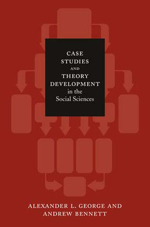 Case Studies and Theory Development in the Social Sciences by Alexander L. George and Andrew Bennett