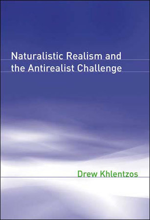 Naturalistic Realism and the Antirealist Challenge by Drew Khlentzos