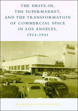 The Drive-In, the Supermarket, and the Transformation of Commercial Space in Los Angeles, 1914-1941 by Richard W. Longstreth