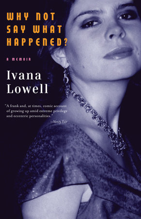 Why Not Say What Happened? by Ivana Lowell