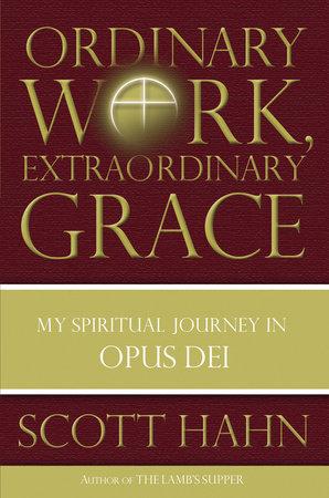 Ordinary Work, Extraordinary Grace by Scott Hahn