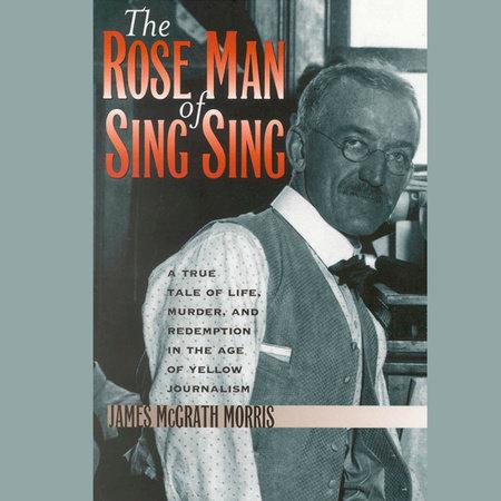The Rose Man of Sing Sing by James McGrath Morris