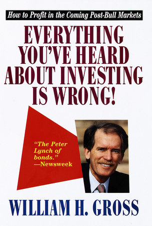 Everything You've Heard About Investing Is Wrong! by William H. Gross