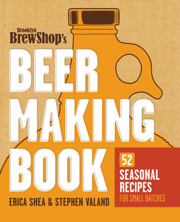 Brooklyn Brew Shop's Beer Making Book by Erica Shea, Stephen Valand and Jennifer Fiedler