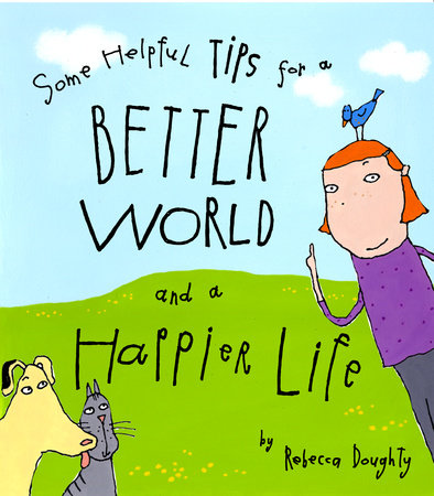 Some Helpful Tips for a Better World and a Happier Life by Rebecca Doughty