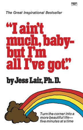 I Ain't Much, Baby--But I'm All I've Got by Jess Lair, Ph.D.