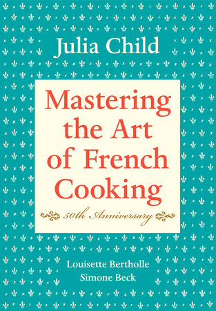 Mastering the Art of French Cooking, Volume I by Julia Child, Louisette Bertholle and Simone Beck