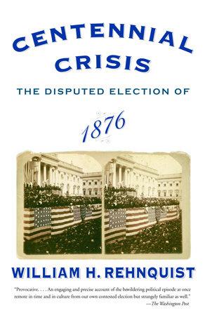 Centennial Crisis by William H. Rehnquist