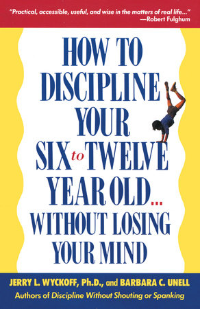 How to Discipline Your Six to Twelve Year Old . . . Without Losing Your Mind by Barbara C. Unell and Jerry Wyckoff