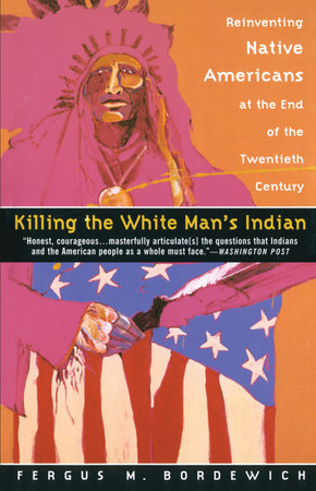 Killing the White Man's Indian by Fergus M. Bordewich