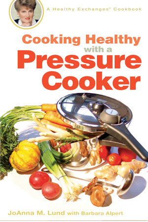 Cooking Healthy with a Pressure Cooker by JoAnna M. Lund and Barbara Alpert