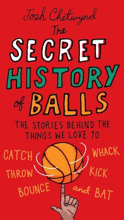 The Secret History of Balls by Josh Chetwynd