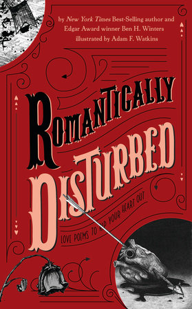 Romantically Disturbed: Love Poems to Rip Your Heart Out by Ben H. Winters; illustrated by Adam F. Watkins