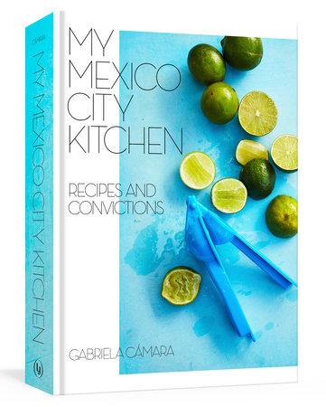 My Mexico City Kitchen by Gabriela Camara, Malena Watrous