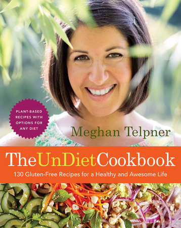 The UnDiet Cookbook: 130 Gluten-Free Recipes for a Healthy and Awesome Life by Meghan Telpner