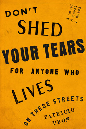 Don't Shed Your Tears for Anyone Who Lives on These Streets by Patricio Pron
