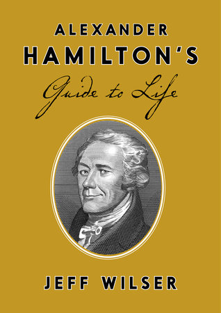 Alexander Hamilton's Guide to Life by Jeff Wilser
