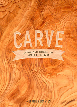Carve: A Simple Guide to Whittling by Melanie Abrantes