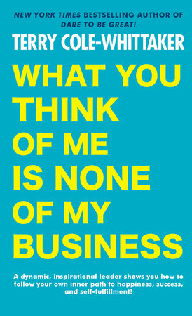 What You Think of Me Is None of My Business by Terry Cole-Whittaker