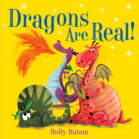 Dragons Are Real! by Holly Hatam