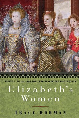 Elizabeth's Women by Tracy Borman