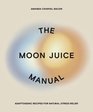 The Moon Juice Manual by Amanda Chantal Bacon