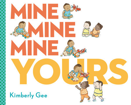Mine, Mine, Mine, Yours! by Kimberly Gee